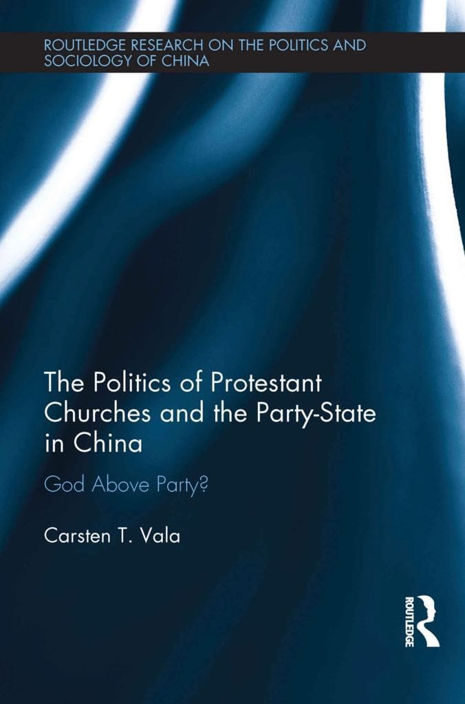 The Politics of Protestant Churches and the Party State in China: God Above Party? (London and New York: Routledge, 2018), bookcover